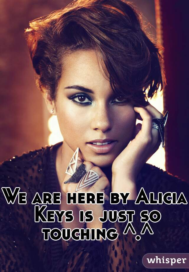 We are here by Alicia Keys is just so touching ^.^