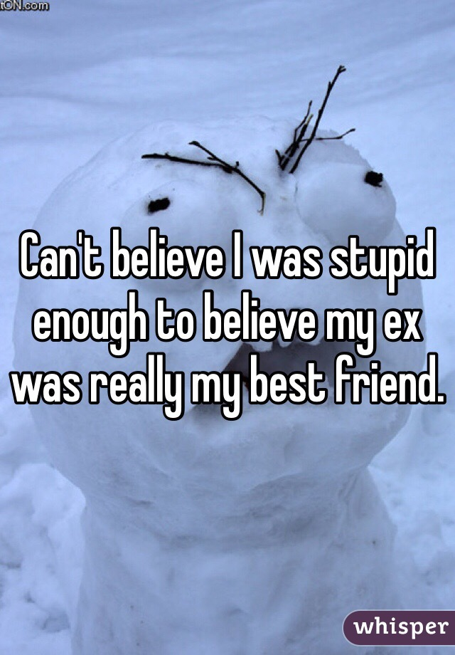 Can't believe I was stupid enough to believe my ex was really my best friend.