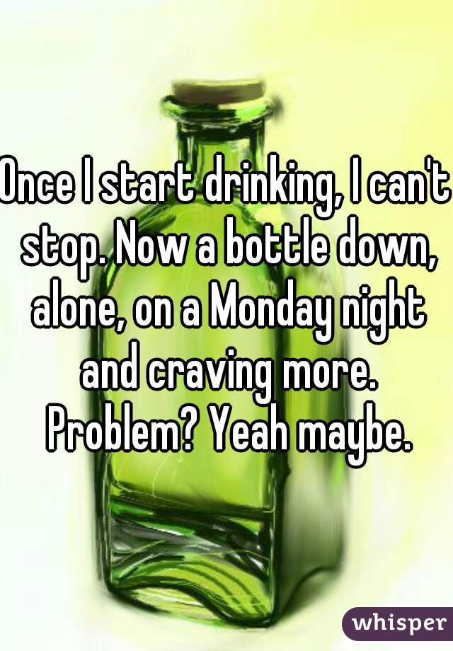Once I start drinking, I can't stop. Now a bottle down, alone, on a Monday night and craving more. Problem? Yeah maybe.