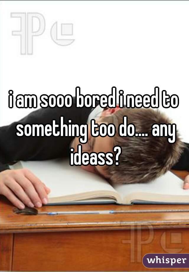 i am sooo bored i need to something too do.... any ideass?