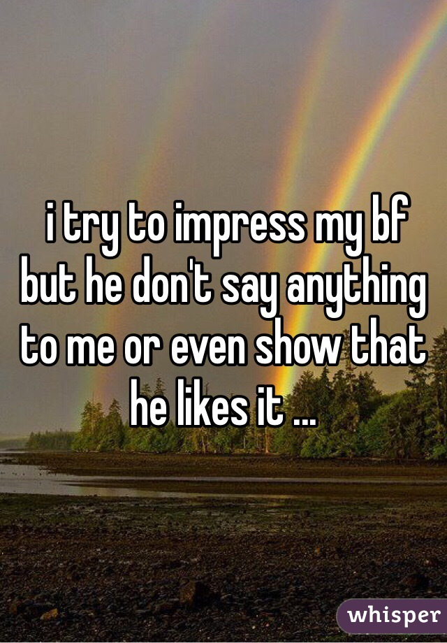 i try to impress my bf but he don't say anything to me or even show that he likes it ...