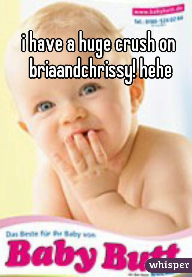 i have a huge crush on briaandchrissy! hehe