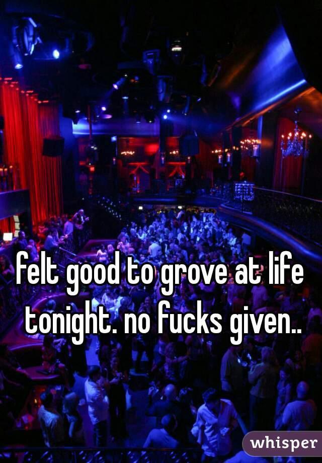 felt good to grove at life tonight. no fucks given..