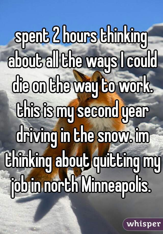 spent 2 hours thinking about all the ways I could die on the way to work. this is my second year driving in the snow. im thinking about quitting my job in north Minneapolis.