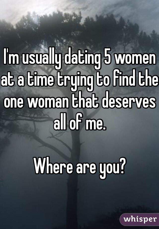 I'm usually dating 5 women at a time trying to find the one woman that deserves all of me.  Where are you?