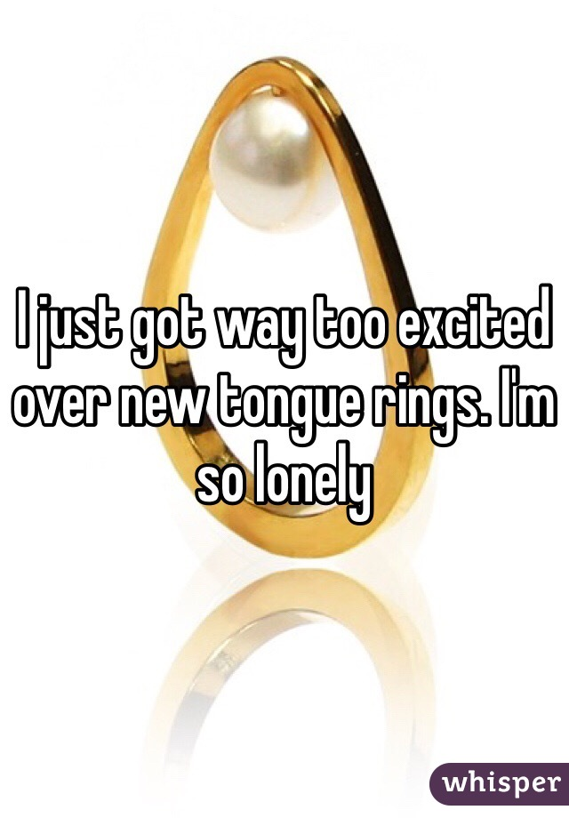 I just got way too excited over new tongue rings. I'm so lonely