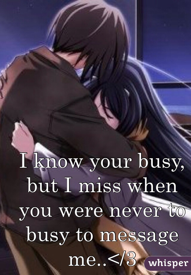 I know your busy, but I miss when you were never to busy to message me..</3