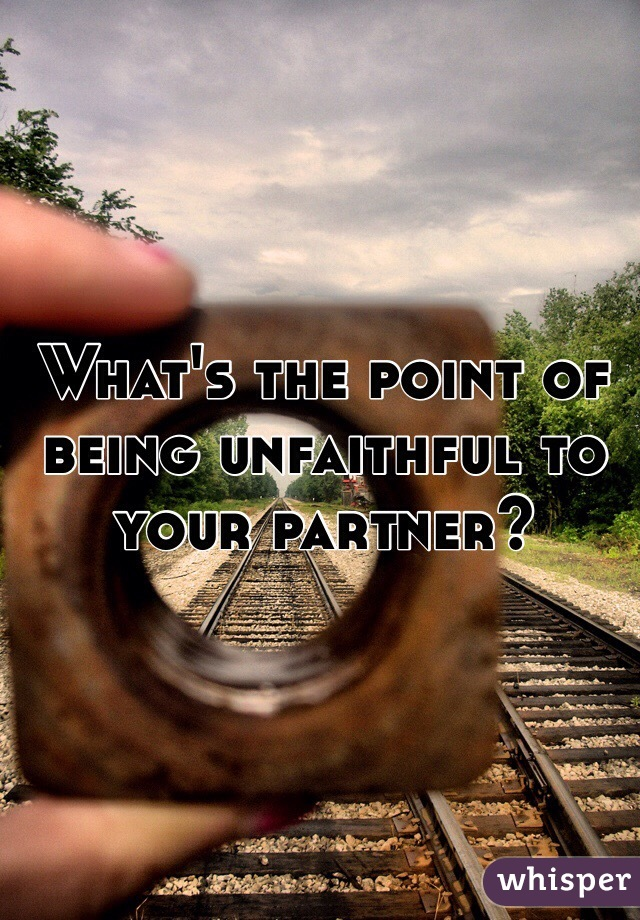 What's the point of being unfaithful to your partner?