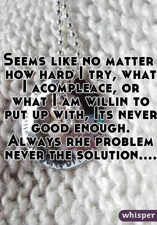 Seems like no matter how hard I try, what I acompleace, or what I am willin to put up with, Its never good enough. Always rhe problem never the solution....