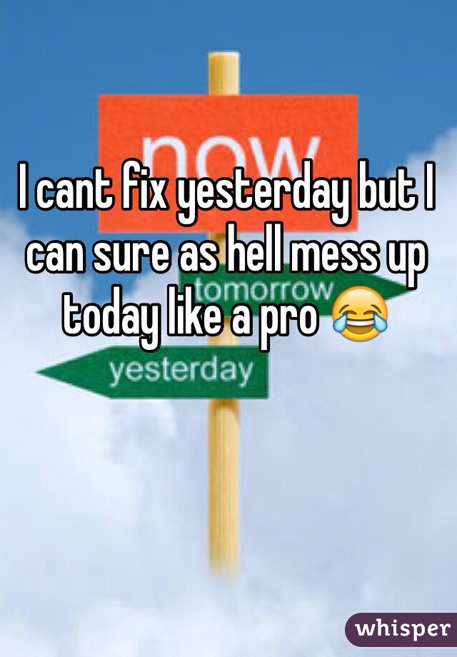 I cant fix yesterday but I can sure as hell mess up today like a pro 😂