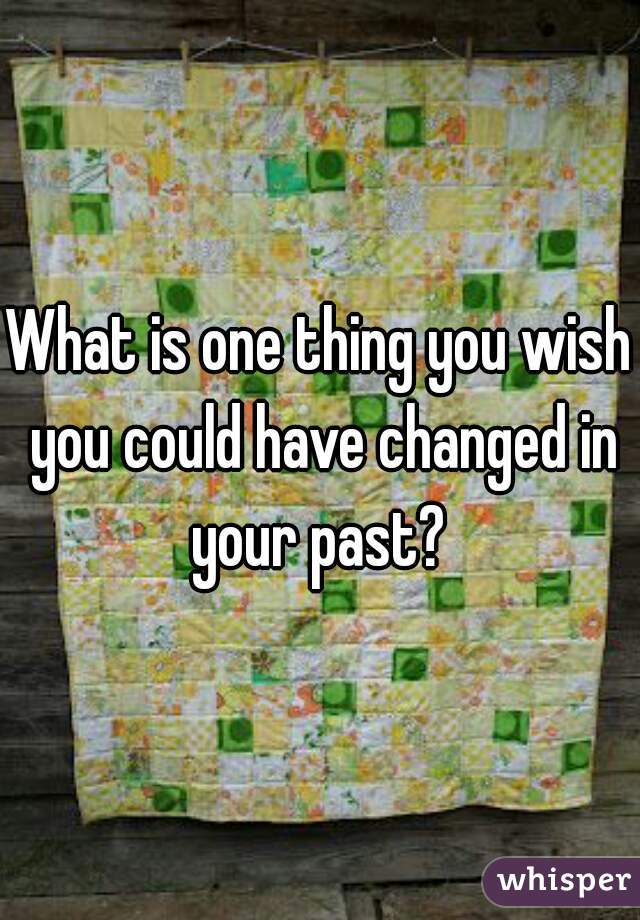 What is one thing you wish you could have changed in your past?