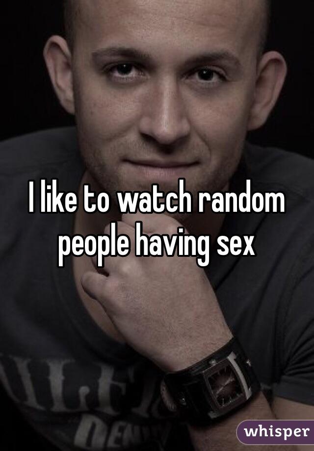 I like to watch random people having sex