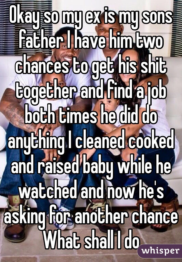 Okay so my ex is my sons father I have him two chances to get his shit together and find a job both times he did do anything I cleaned cooked and raised baby while he watched and now he's asking for another chance  What shall I do