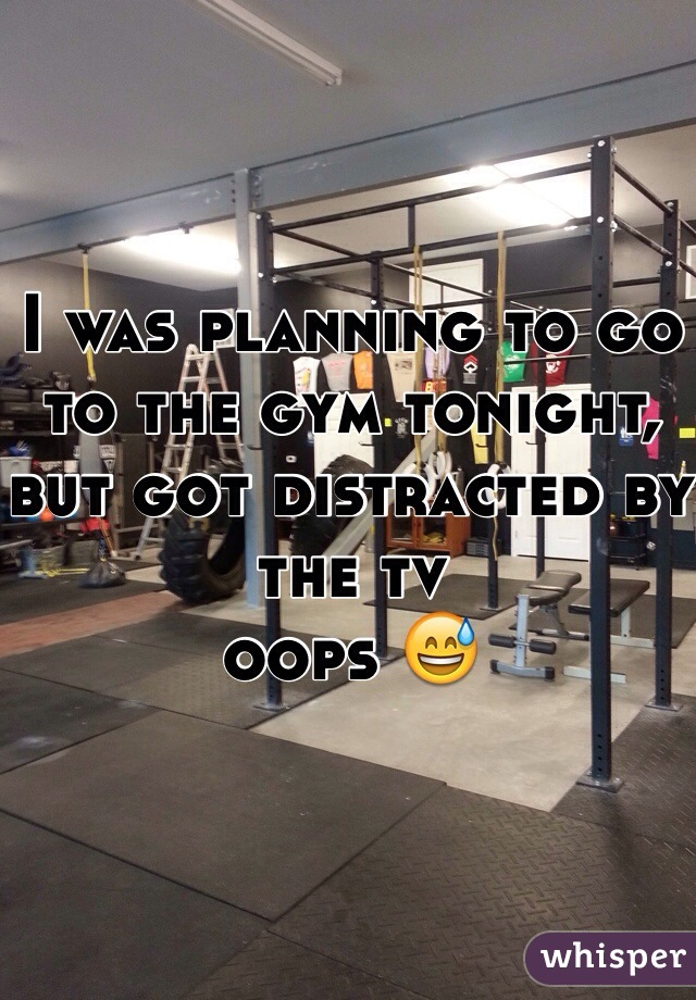 I was planning to go to the gym tonight, but got distracted by the tv oops 😅