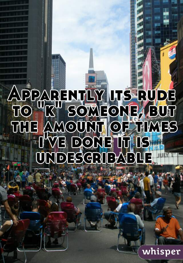 """Apparently its rude to """"k"""" someone, but the amount of times i've done it is undescribable"""