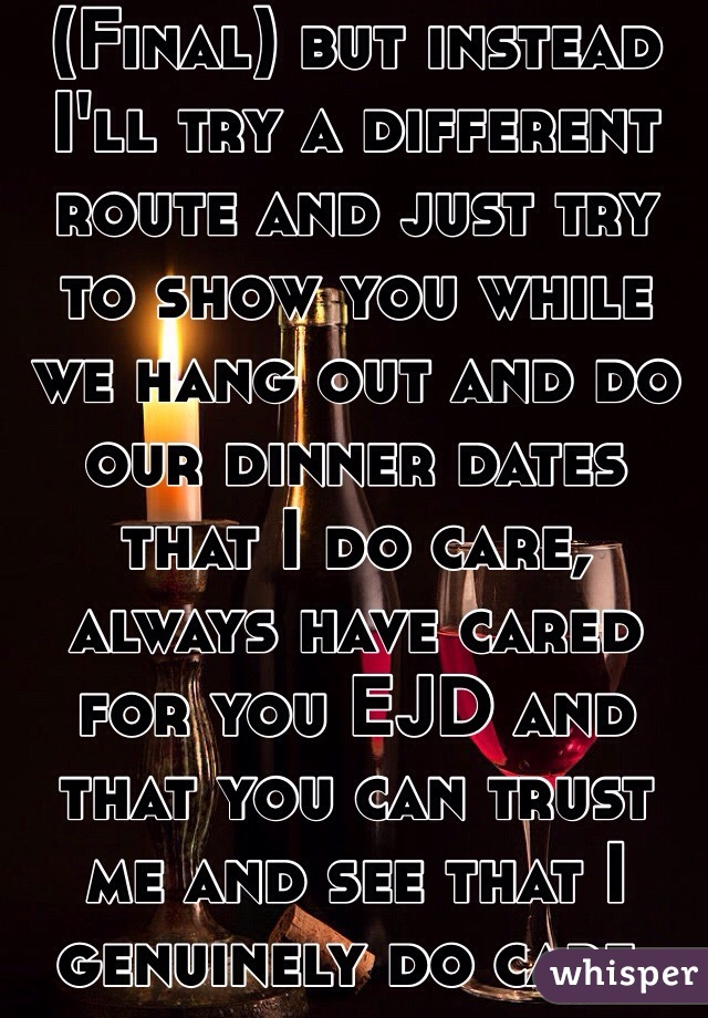 (Final) but instead I'll try a different route and just try to show you while we hang out and do our dinner dates that I do care, always have cared for you EJD and that you can trust me and see that I genuinely do care.