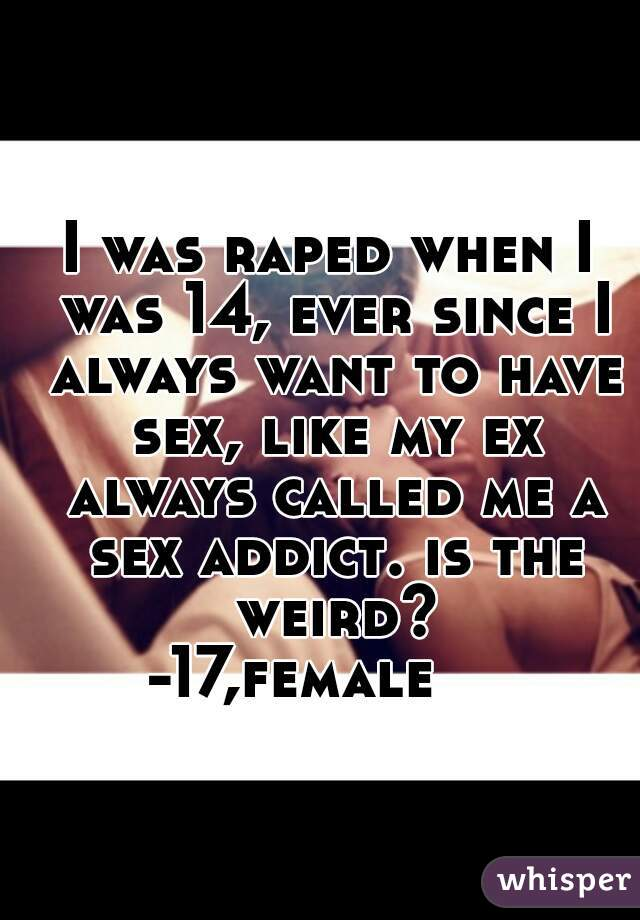 I was raped when I was 14, ever since I always want to have sex, like my ex always called me a sex addict. is the weird? -17,female