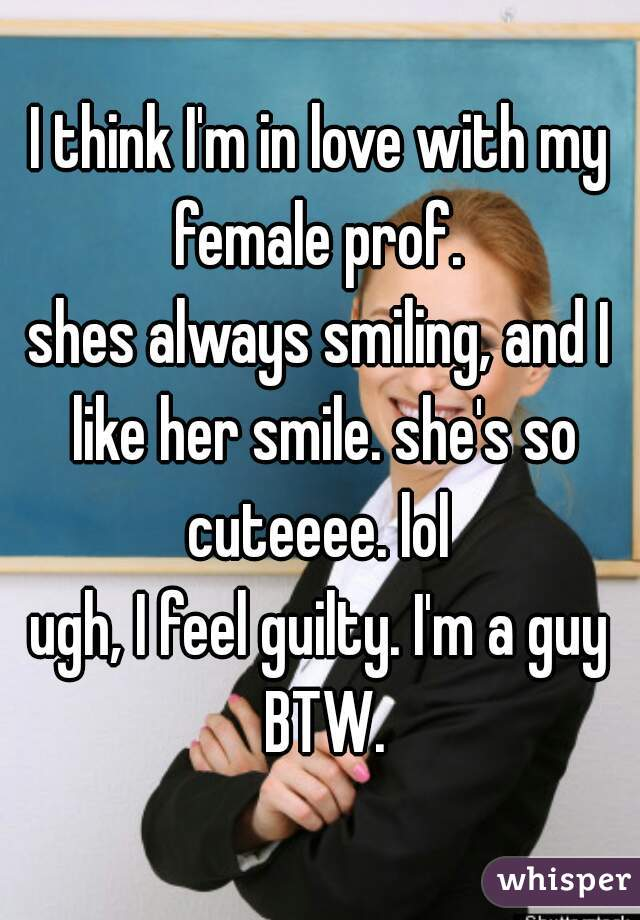I think I'm in love with my female prof.  shes always smiling, and I like her smile. she's so cuteeee. lol  ugh, I feel guilty. I'm a guy BTW.