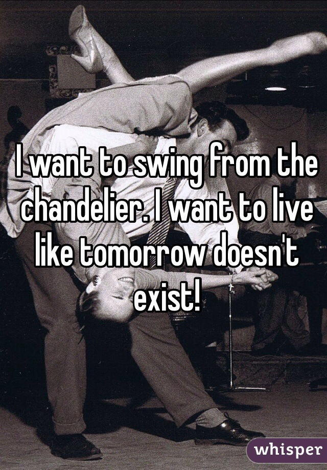 I want to swing from the chandelier. I want to live like tomorrow doesn't exist!