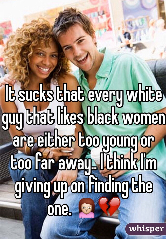 It sucks that every white guy that likes black women are either too young or too far away.. I think I'm giving up on finding the one. 🙍💔