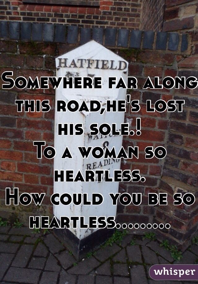 Somewhere far along this road,he's lost his sole.! To a woman so heartless. How could you be so heartless.........