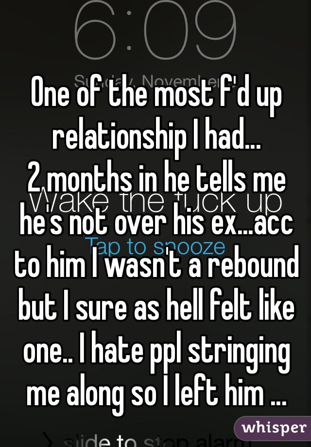 One of the most f'd up relationship I had... 2 months in he tells me he's not over his ex...acc to him I wasn't a rebound but I sure as hell felt like one.. I hate ppl stringing me along so I left him ...