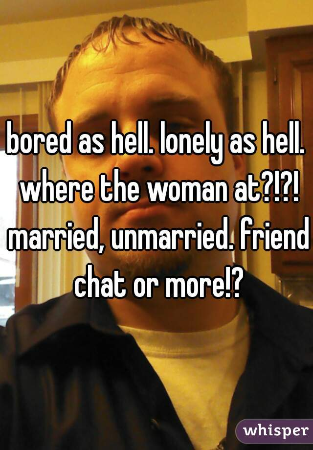 bored as hell. lonely as hell. where the woman at?!?! married, unmarried. friend chat or more!?