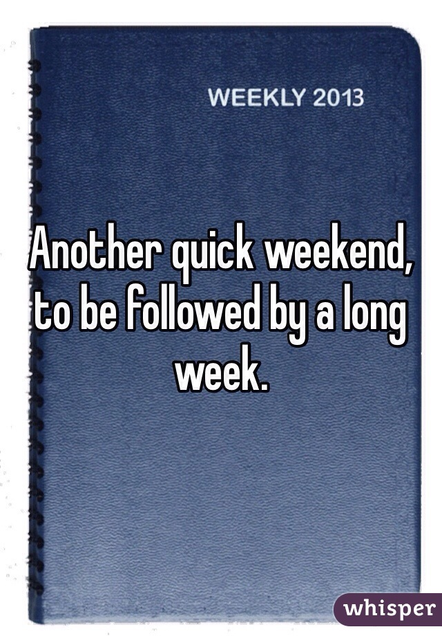 Another quick weekend, to be followed by a long week.