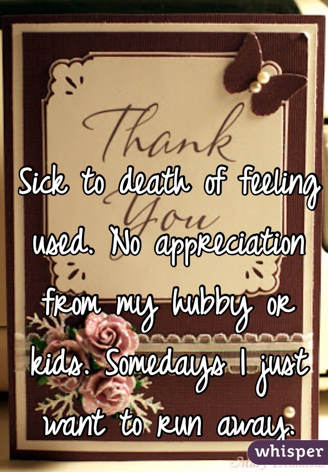 Sick to death of feeling used. No appreciation from my hubby or kids. Somedays I just want to run away.
