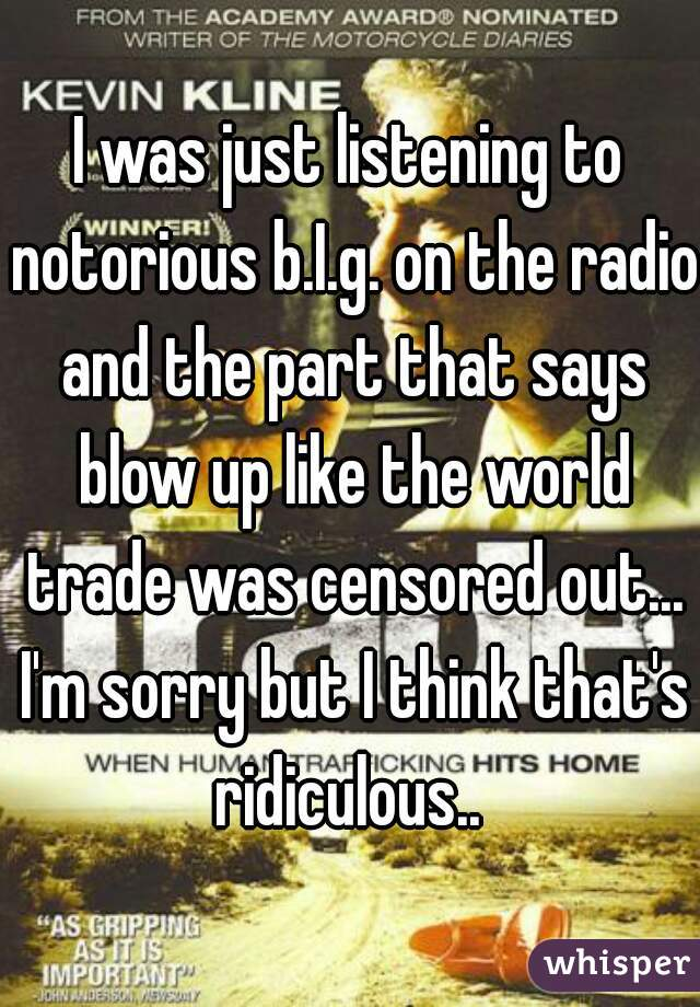 I was just listening to notorious b.I.g. on the radio and the part that says blow up like the world trade was censored out... I'm sorry but I think that's ridiculous..