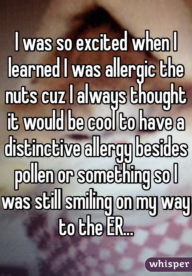 I was so excited when I learned I was allergic the nuts cuz I always thought it would be cool to have a distinctive allergy besides pollen or something so I was still smiling on my way to the ER...