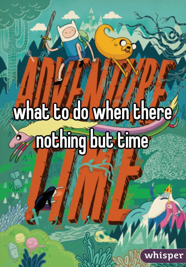 what to do when there nothing but time