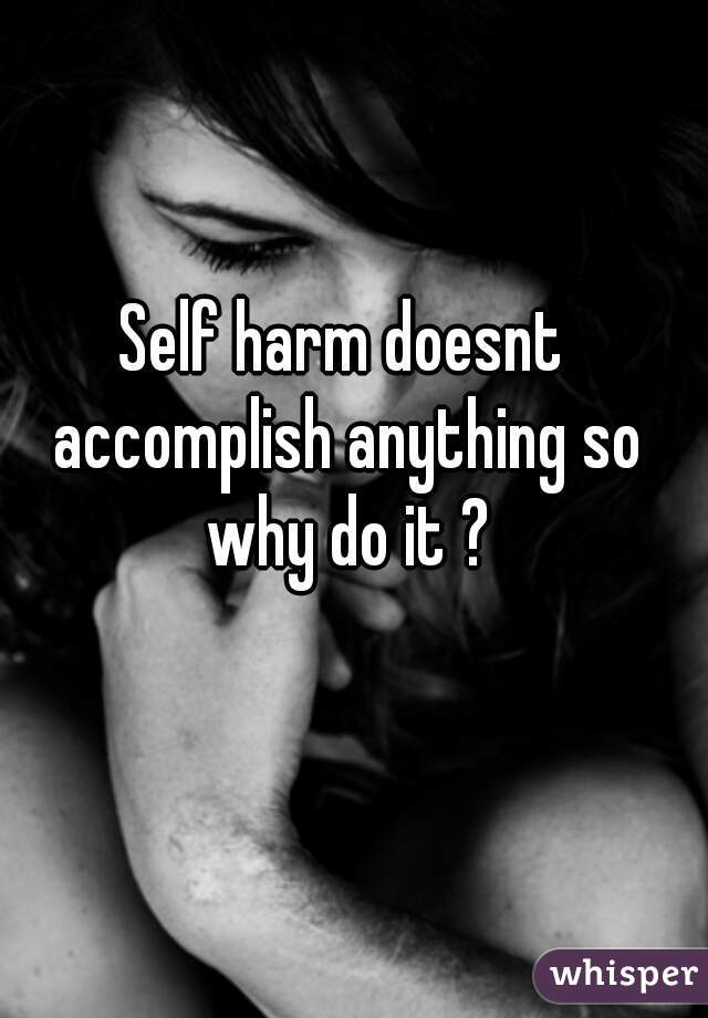 Self harm doesnt accomplish anything so why do it ?