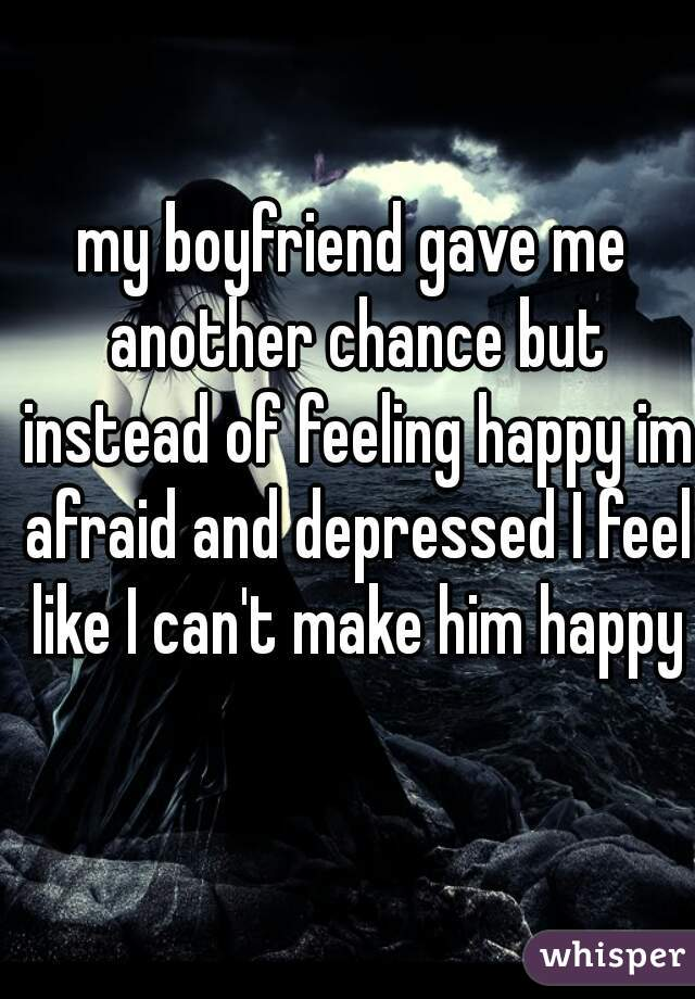 my boyfriend gave me another chance but instead of feeling happy im afraid and depressed I feel like I can't make him happy
