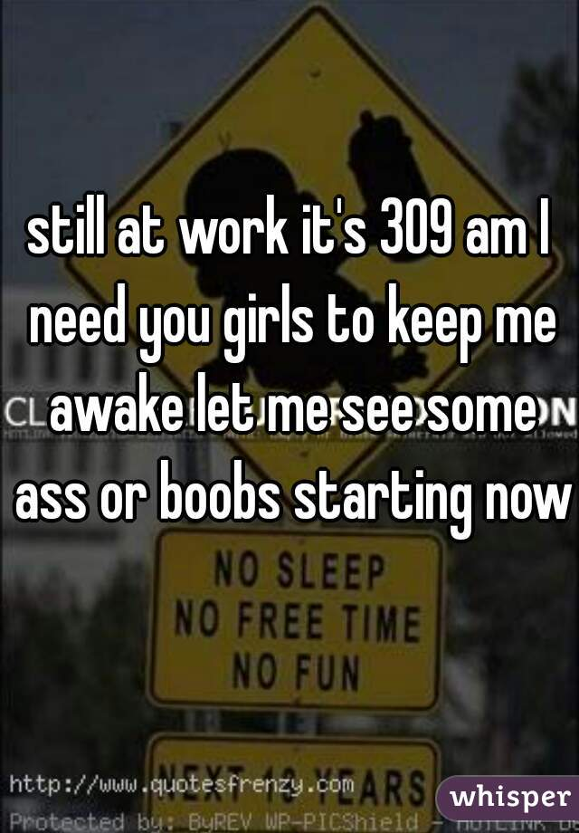 still at work it's 309 am I need you girls to keep me awake let me see some ass or boobs starting now