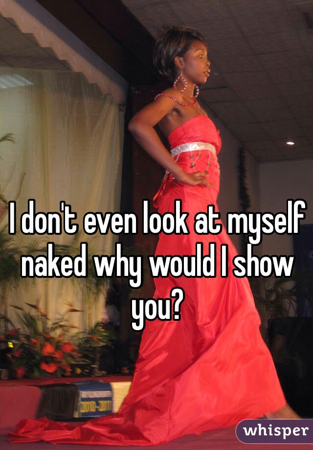 I don't even look at myself naked why would I show you?