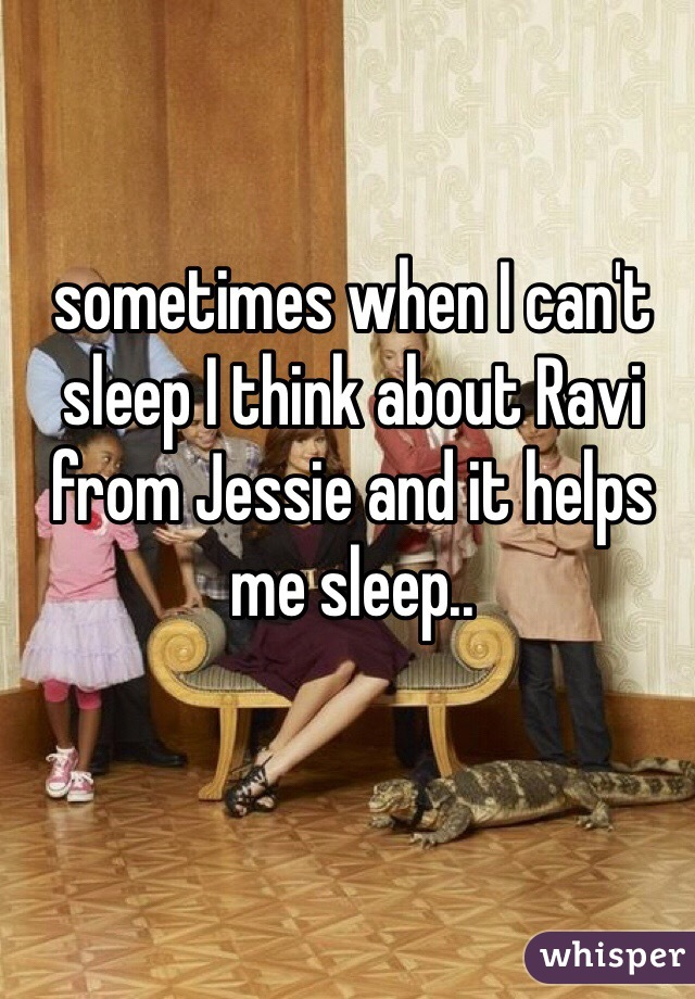 sometimes when I can't sleep I think about Ravi from Jessie and it helps me sleep..