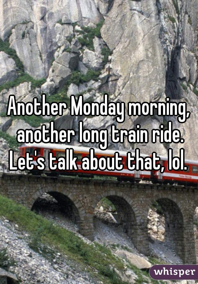 Another Monday morning, another long train ride. Let's talk about that, lol.
