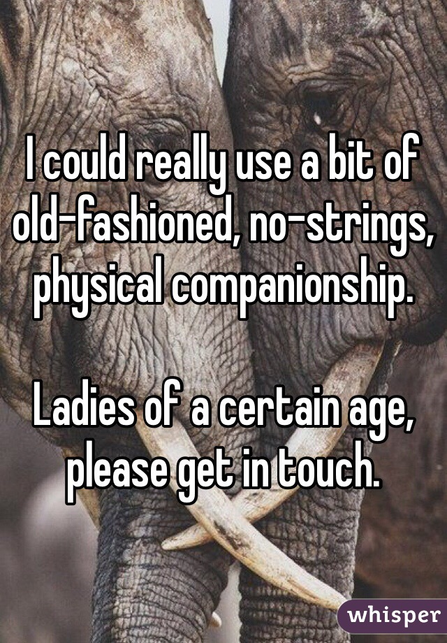 I could really use a bit of old-fashioned, no-strings, physical companionship.   Ladies of a certain age, please get in touch.