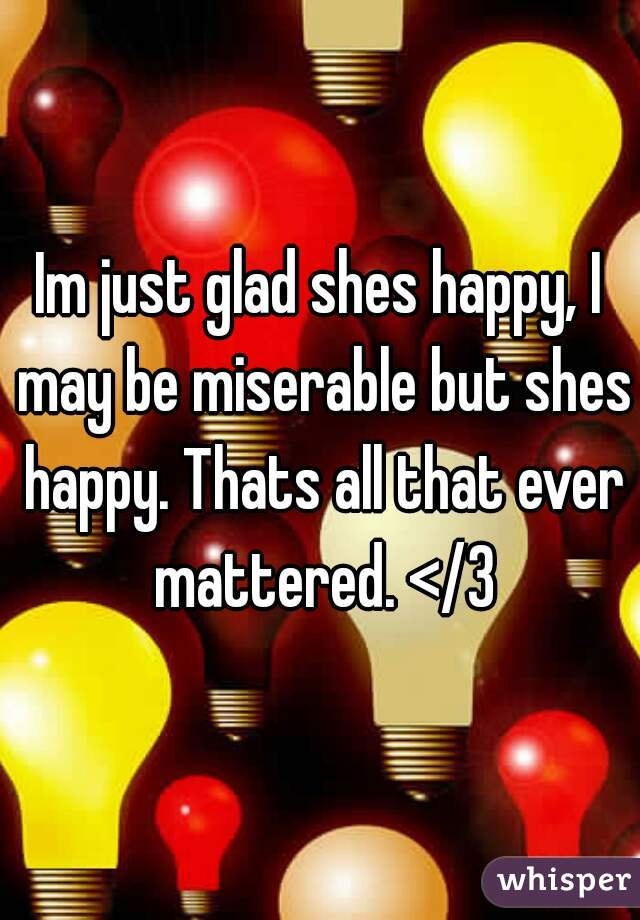 Im just glad shes happy, I may be miserable but shes happy. Thats all that ever mattered. </3