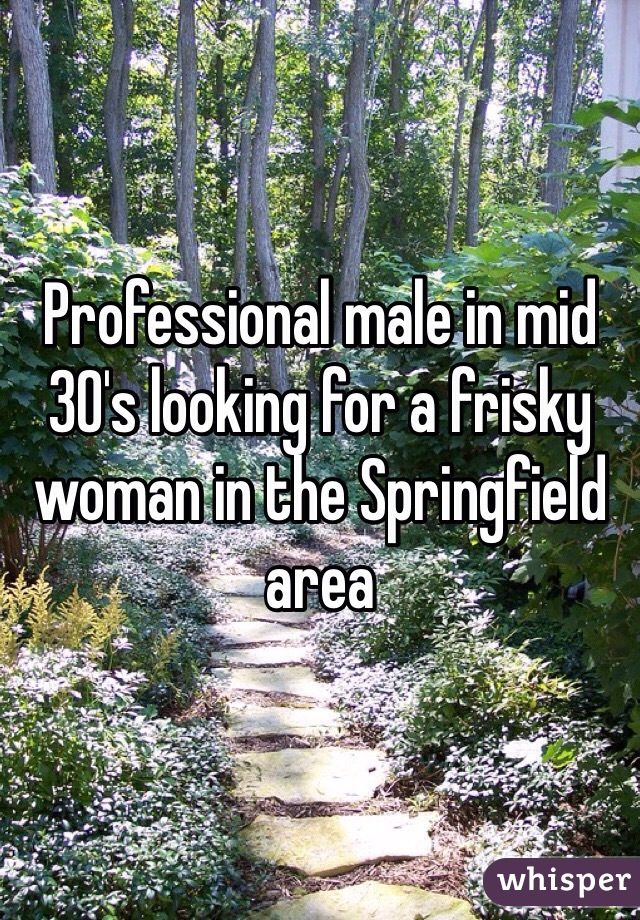 Professional male in mid 30's looking for a frisky woman in the Springfield area