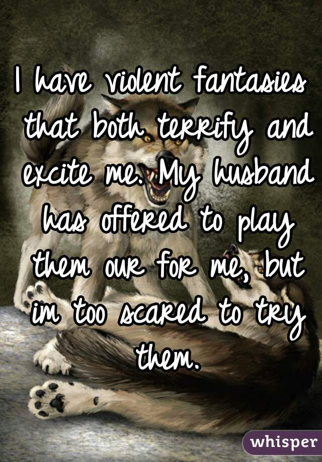 I have violent fantasies that both terrify and excite me. My husband has offered to play them our for me, but im too scared to try them.