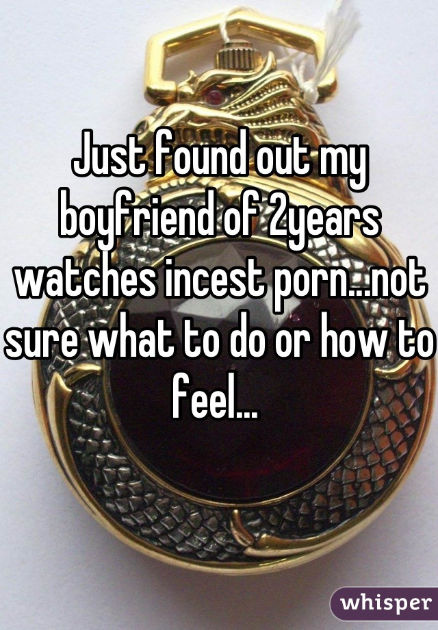 Just found out my boyfriend of 2years watches incest porn...not sure what to do or how to feel...
