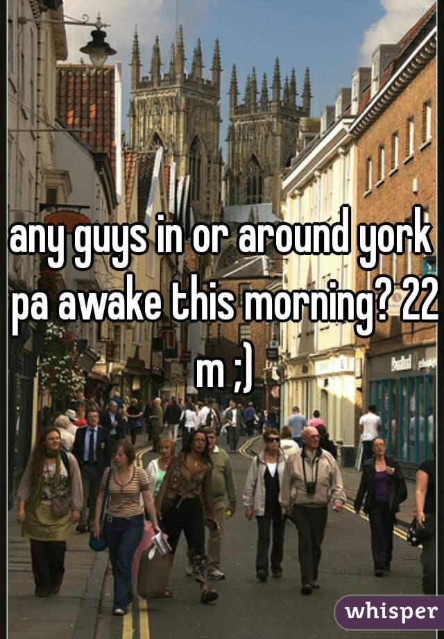 any guys in or around york pa awake this morning? 22 m ;)