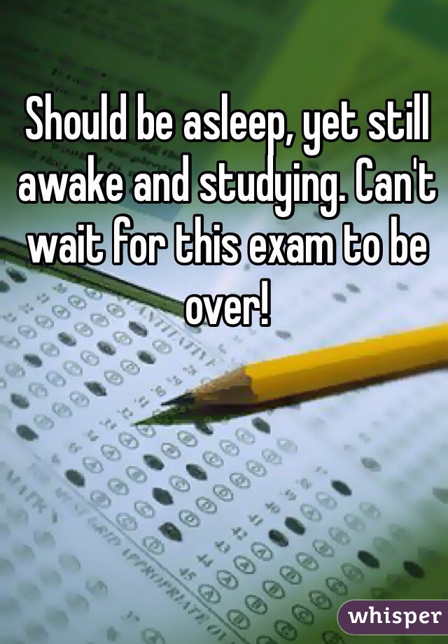 Should be asleep, yet still awake and studying. Can't wait for this exam to be over!