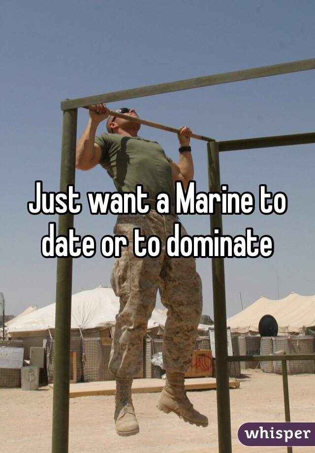 Just want a Marine to date or to dominate