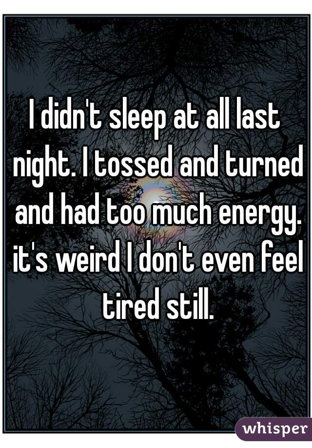 I didn't sleep at all last night. I tossed and turned and had too much energy. it's weird I don't even feel tired still.