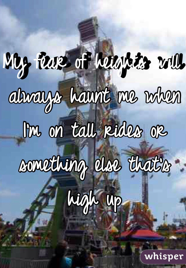 My fear of heights will always haunt me when I'm on tall rides or something else that's high up