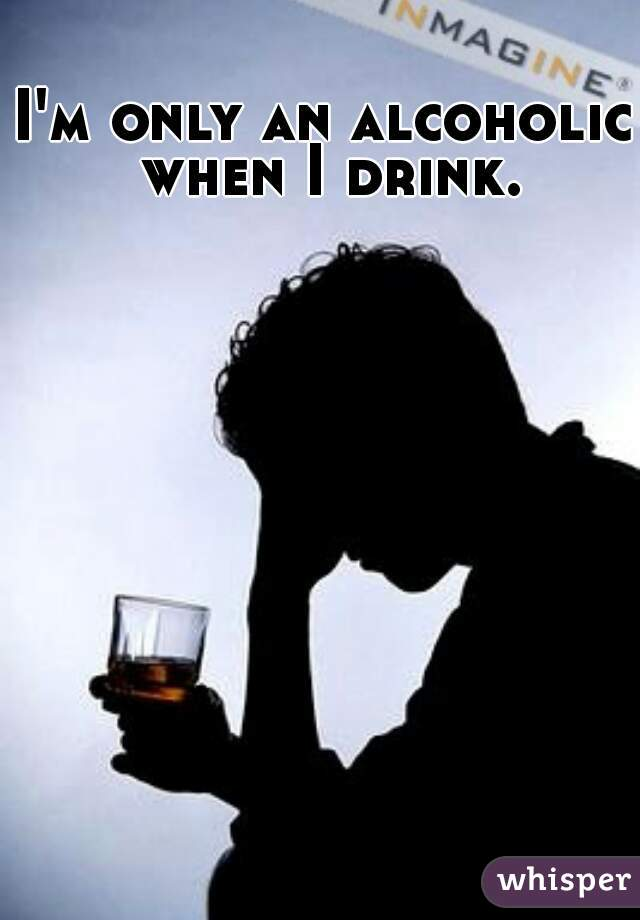 I'm only an alcoholic when I drink.