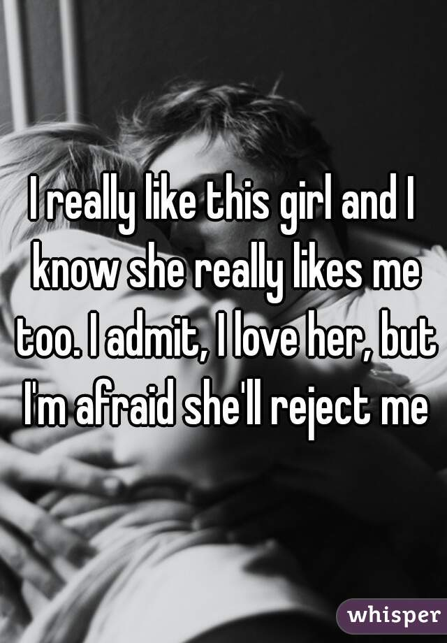 I really like this girl and I know she really likes me too. I admit, I love her, but I'm afraid she'll reject me